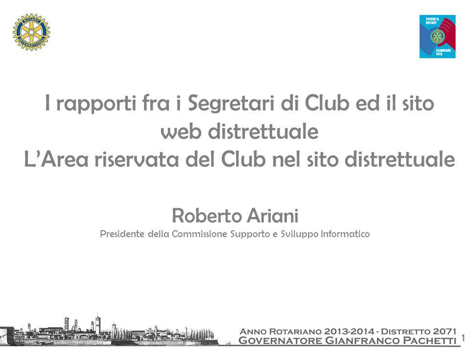 1 I rapporti fra i Segretari di Club ed il sito web distrettuale L'Area riservata del Club nel sito distrettuale Roberto Ariani Presidente della Commissione Supporto e Sviluppo Informatico