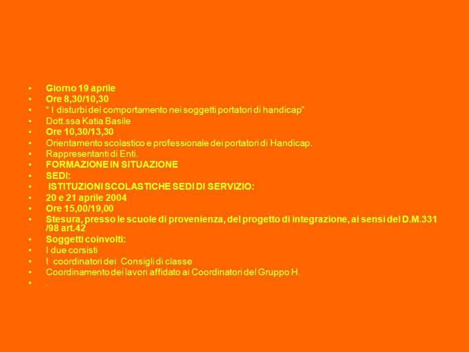 Giorno 19 aprile Ore 8,30/10,30 I disturbi del comportamento nei soggetti portatori di handicap Dott.ssa Katia Basile Ore 10,30/13,30 Orientamento scolastico e professionale dei portatori di Handicap.