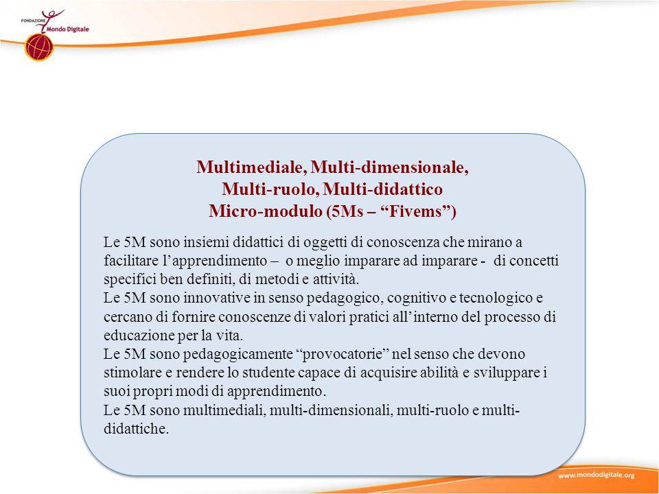 Multimediale, Multi-dimensionale, Multi-ruolo, Multi-didattico Micro-modulo (5Ms – Fivems ) Le 5M sono insiemi didattici di oggetti di conoscenza che mirano a facilitare l'apprendimento – o meglio imparare ad imparare - di concetti specifici ben definiti, di metodi e attività.
