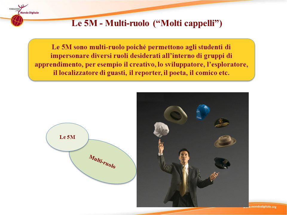 Le 5M - Multi-ruolo ( Molti cappelli ) Le 5M sono multi-ruolo poiché permettono agli studenti di impersonare diversi ruoli desiderati all'interno di gruppi di apprendimento, per esempio il creativo, lo sviluppatore, l'esploratore, il localizzatore di guasti, il reporter, il poeta, il comico etc.