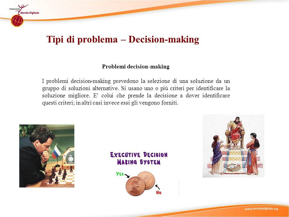 Tipi di problema – Decision-making Problemi decision-making I problemi decision-making prevedono la selezione di una soluzione da un gruppo di soluzioni alternative.