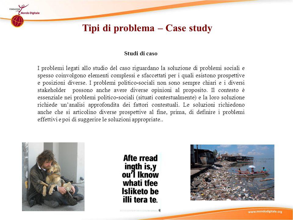 Studi di caso I problemi legati allo studio del caso riguardano la soluzione di problemi sociali e spesso coinvolgono elementi complessi e sfaccettati per i quali esistono prospettive e posizioni diverse.