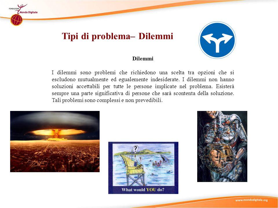 Dilemmi I dilemmi sono problemi che richiedono una scelta tra opzioni che si escludono mutualmente ed egualemente indesiderate.