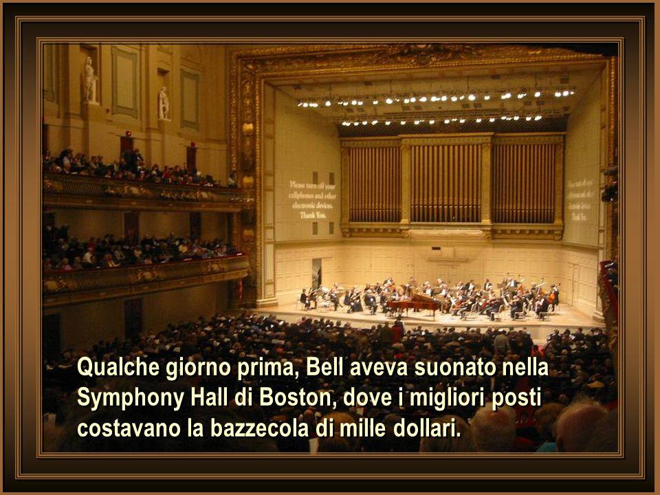 Qualche giorno prima, Bell aveva suonato nella Symphony Hall di Boston, dove i migliori posti costavano la bazzecola di mille dollari.