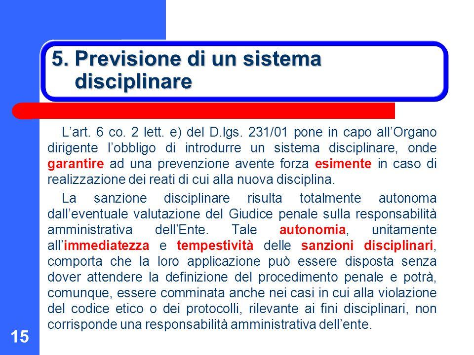 15 5. Previsione di un sistema disciplinare L'art. 6 co. 2 lett. e) del D.lgs. 231/01 pone in capo all'Organo dirigente l'obbligo di introdurre un sis