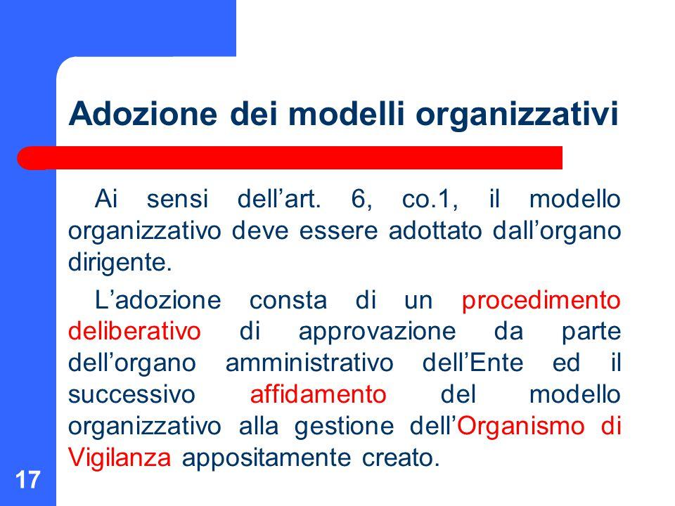 17 Adozione dei modelli organizzativi Ai sensi dell'art. 6, co.1, il modello organizzativo deve essere adottato dall'organo dirigente. L'adozione cons