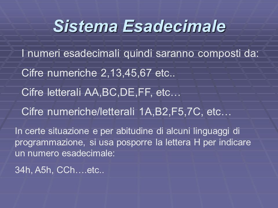 Sistema Esadecimale I numeri esadecimali quindi saranno composti da: Cifre numeriche 2,13,45,67 etc.. Cifre letterali AA,BC,DE,FF, etc… Cifre numerich