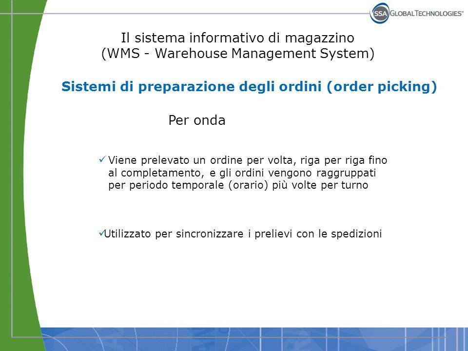 Il sistema informativo di magazzino (WMS - Warehouse Management System) Per onda Viene prelevato un ordine per volta, riga per riga fino al completame