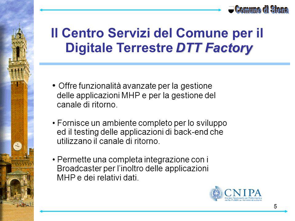 5 Il Centro Servizi del Comune per il DTT Factory Digitale Terrestre DTT Factory Offre funzionalità avanzate per la gestione delle applicazioni MHP e per la gestione del canale di ritorno.