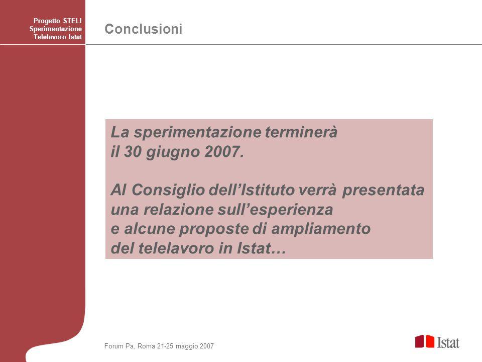 Conclusioni Progetto STELI Sperimentazione Telelavoro Istat Forum Pa, Roma 21-25 maggio 2007 La sperimentazione terminerà il 30 giugno 2007. Al Consig