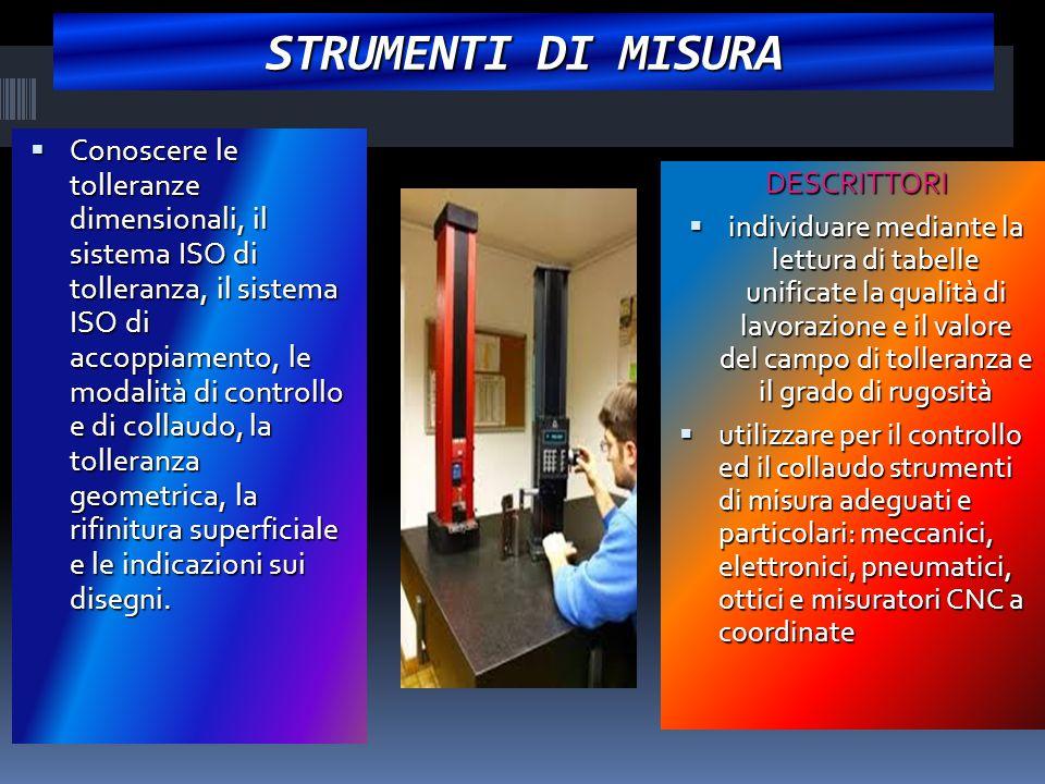 STRUMENTI DI MISURA  Conoscere le tolleranze dimensionali, il sistema ISO di tolleranza, il sistema ISO di accoppiamento, le modalità di controllo e