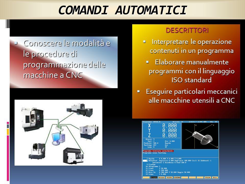 COMANDI AUTOMATICI  Conoscere le modalità e le procedure di programmazione delle macchine a CNC DESCRITTORI  Interpretare le operazione contenuti in