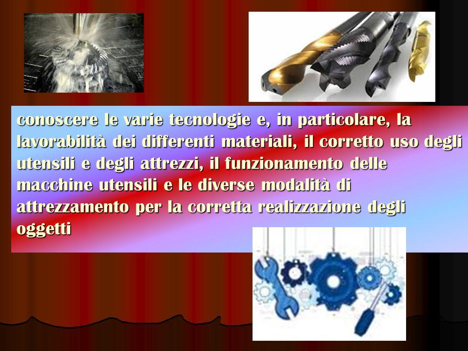 conoscere le varie tecnologie e, in particolare, la lavorabilità dei differenti materiali, il corretto uso degli utensili e degli attrezzi, il funzion