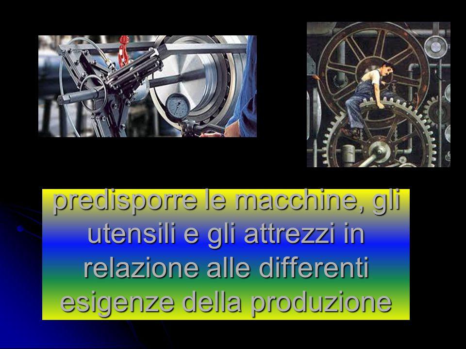 predisporre le macchine, gli utensili e gli attrezzi in relazione alle differenti esigenze della produzione
