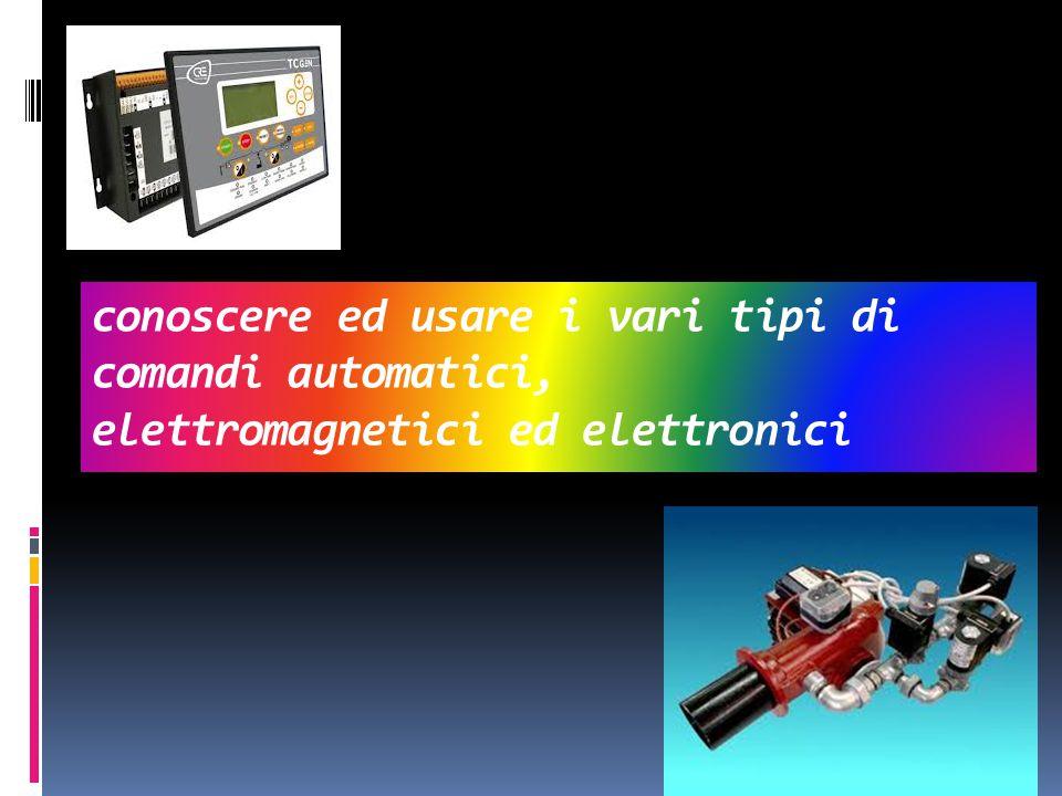 conoscere ed usare i vari tipi di comandi automatici, elettromagnetici ed elettronici