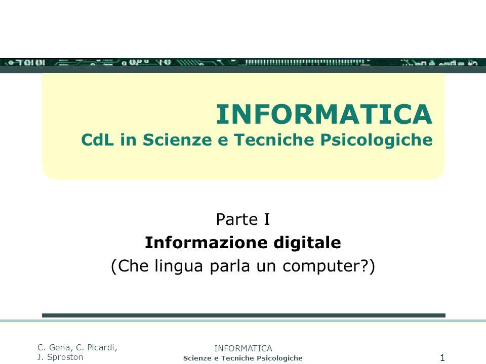 INFORMATICA Scienze e Tecniche Psicologiche C. Gena, C. Picardi, J. Sproston 1 INFORMATICA CdL in Scienze e Tecniche Psicologiche Parte I Informazione