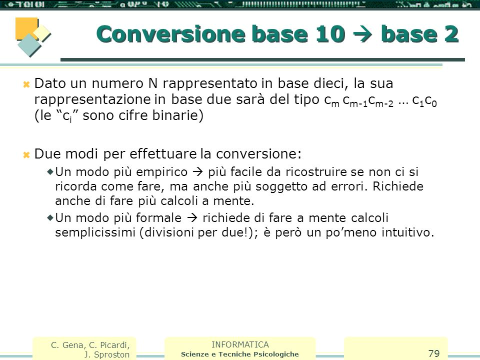 INFORMATICA Scienze e Tecniche Psicologiche C. Gena, C. Picardi, J. Sproston 79 Conversione base 10  base 2  Dato un numero N rappresentato in base
