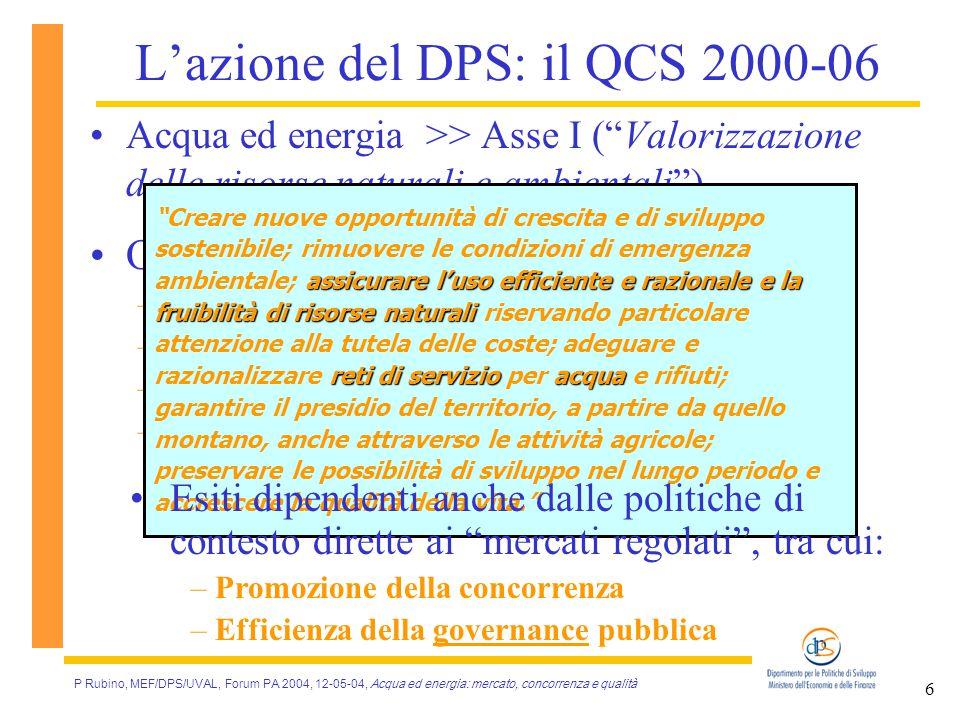 P Rubino, MEF/DPS/UVAL, Forum PA 2004, 12-05-04, Acqua ed energia: mercato, concorrenza e qualità 6 L'azione del DPS: il QCS 2000-06 Acqua ed energia >> Asse I ( Valorizzazione delle risorse naturali e ambientali ) Obiettivi globale di asse: –Efficienza (via innovazione e concorrenza) –Sicurezza –Quantità delle risorse offerte –Qualità dei servizi erogati assicurare l'uso efficiente e razionale e la fruibilità di risorse naturali reti di servizioacqua Creare nuove opportunità di crescita e di sviluppo sostenibile; rimuovere le condizioni di emergenza ambientale; assicurare l'uso efficiente e razionale e la fruibilità di risorse naturali riservando particolare attenzione alla tutela delle coste; adeguare e razionalizzare reti di servizio per acqua e rifiuti; garantire il presidio del territorio, a partire da quello montano, anche attraverso le attività agricole; preservare le possibilità di sviluppo nel lungo periodo e accrescere la qualità della vita. Esiti dipendenti anche dalle politiche di contesto dirette ai mercati regolati , tra cui: – Promozione della concorrenza – Efficienza della governance pubblica