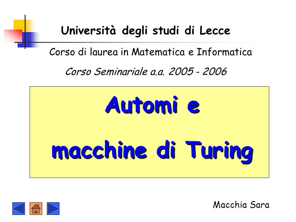 Università degli studi di Lecce Automi e macchine di Turing Automi e macchine di Turing Corso Seminariale a.a. 2005 - 2006 Macchia Sara Corso di laure