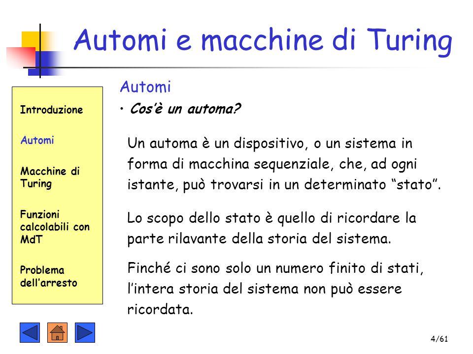 Automi e macchine di Turing Introduzione Automi Macchine di Turing Funzioni calcolabili con MdT Problema dell'arresto Automi Cos'è un automa? Un autom