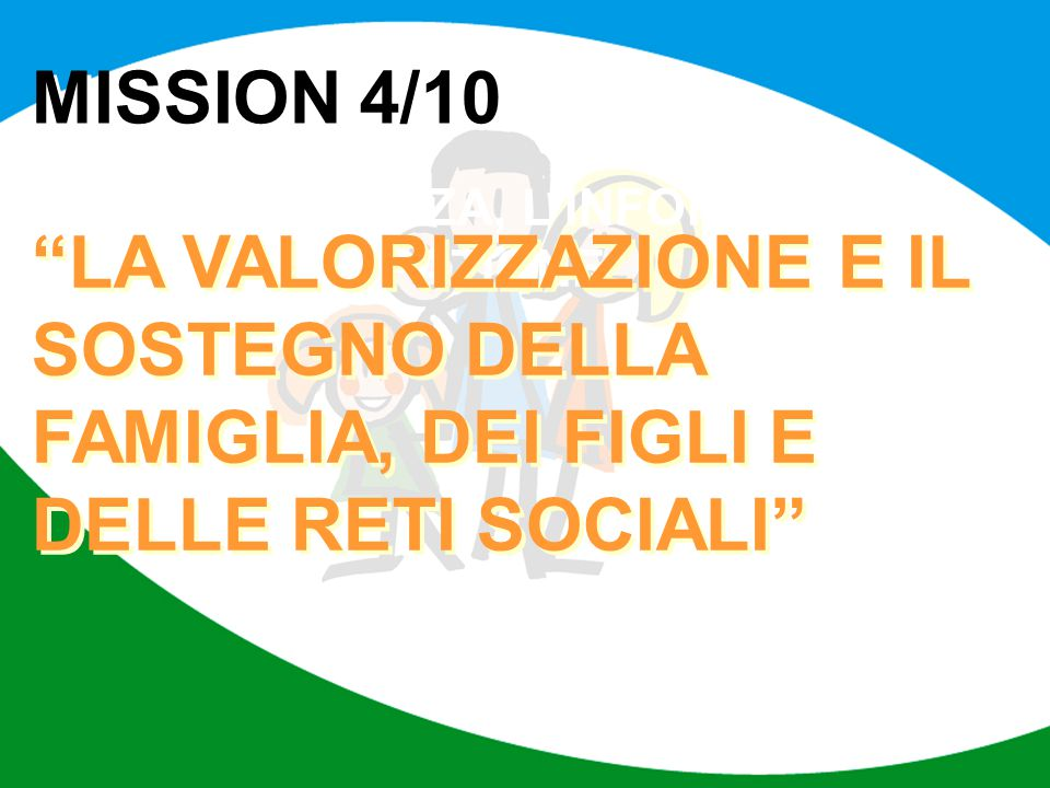 """MISSION 4/10 LA TRASPARENZA, L'INFORMAZIONE E LA PARTECIPAZIONE """"LA VALORIZZAZIONE E IL SOSTEGNO DELLA FAMIGLIA, DEI FIGLI E DELLE RETI SOCIALI"""""""