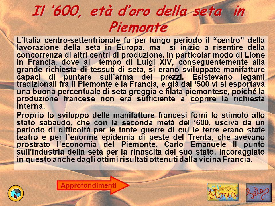 """Il '600, età d'oro della seta in Piemonte L'Italia centro-settentrionale fu per lungo periodo il """"centro"""" della lavorazione della seta in Europa, ma s"""