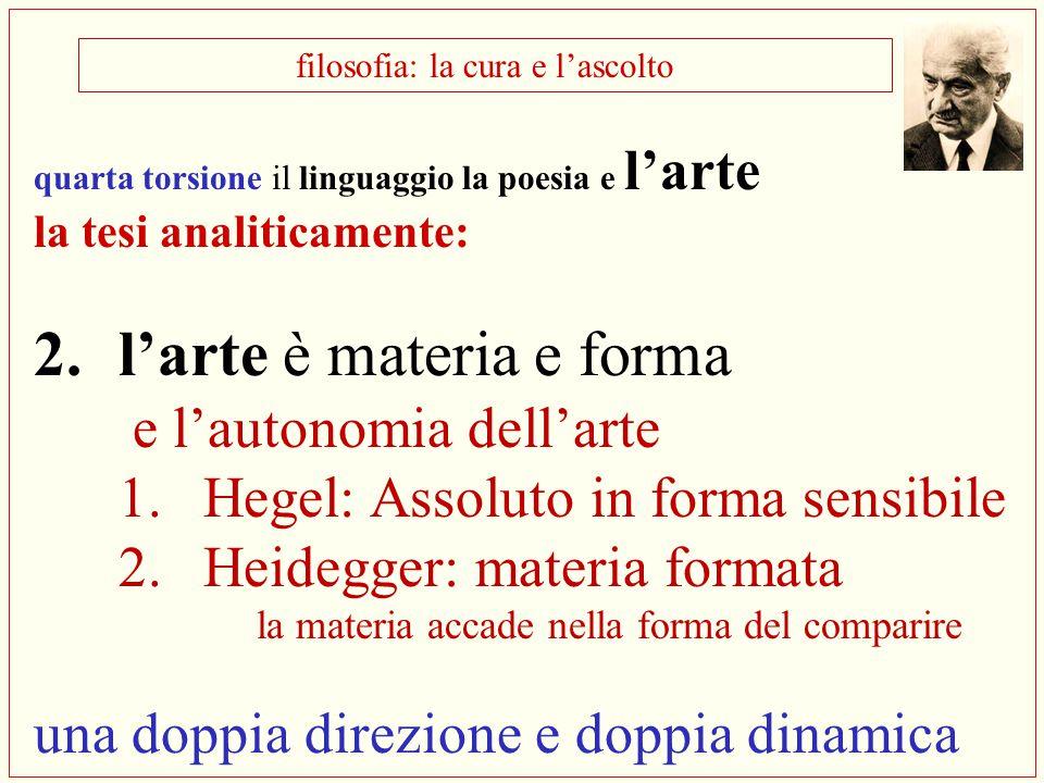 filosofia: la cura e l'ascolto quarta torsione il linguaggio la poesia e l'arte la tesi analiticamente: 2.l'arte è materia e forma e l'autonomia dell'