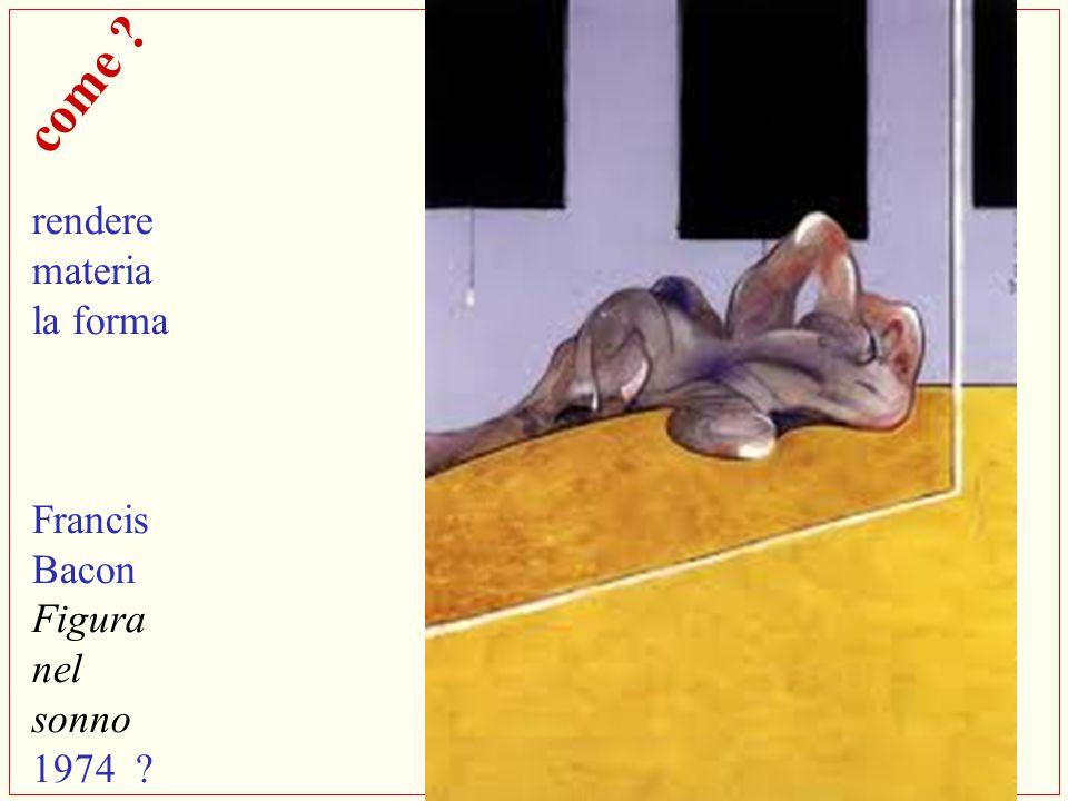 come ? rendere materia la forma Francis Bacon Figura nel sonno 1974 ?