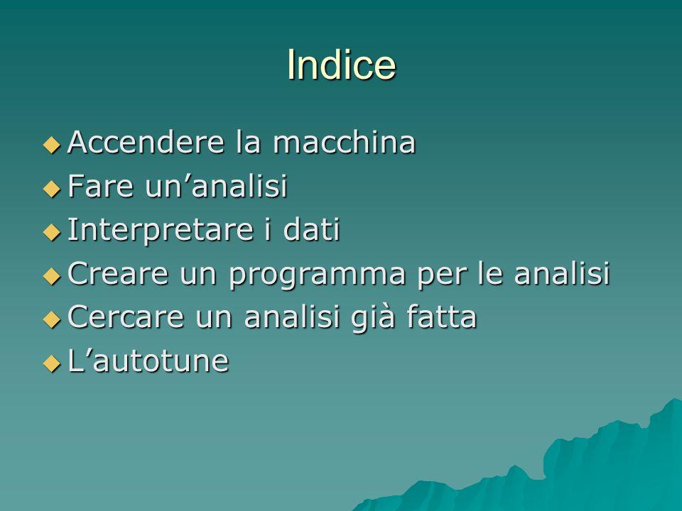 Indice  Accendere la macchina  Fare un'analisi  Interpretare i dati  Creare un programma per le analisi  Cercare un analisi già fatta  L'autotun