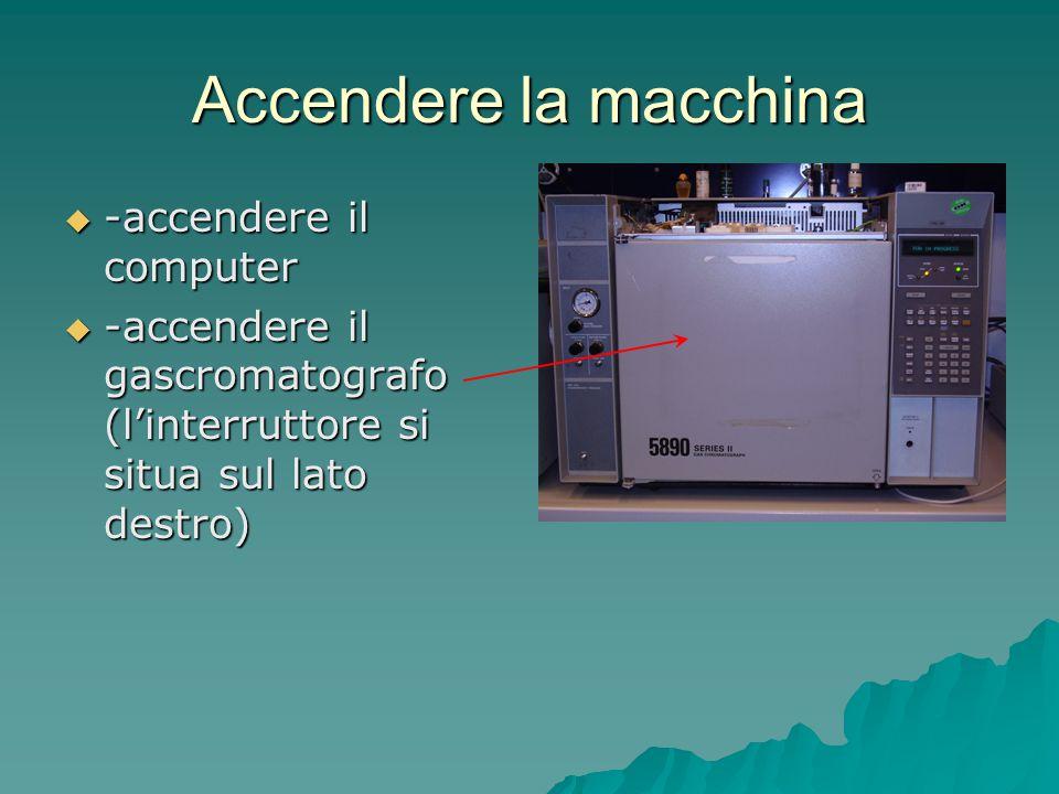 Accendere la macchina  -accendere il computer  -accendere il gascromatografo (l'interruttore si situa sul lato destro)