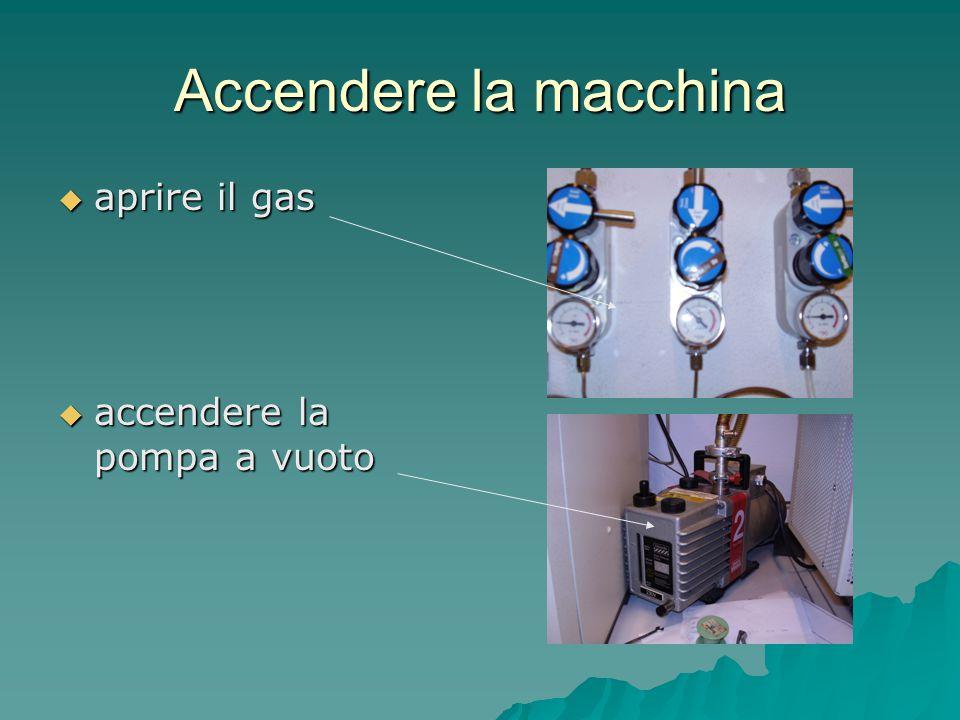 Accendere la macchina  aprire il gas  accendere la pompa a vuoto