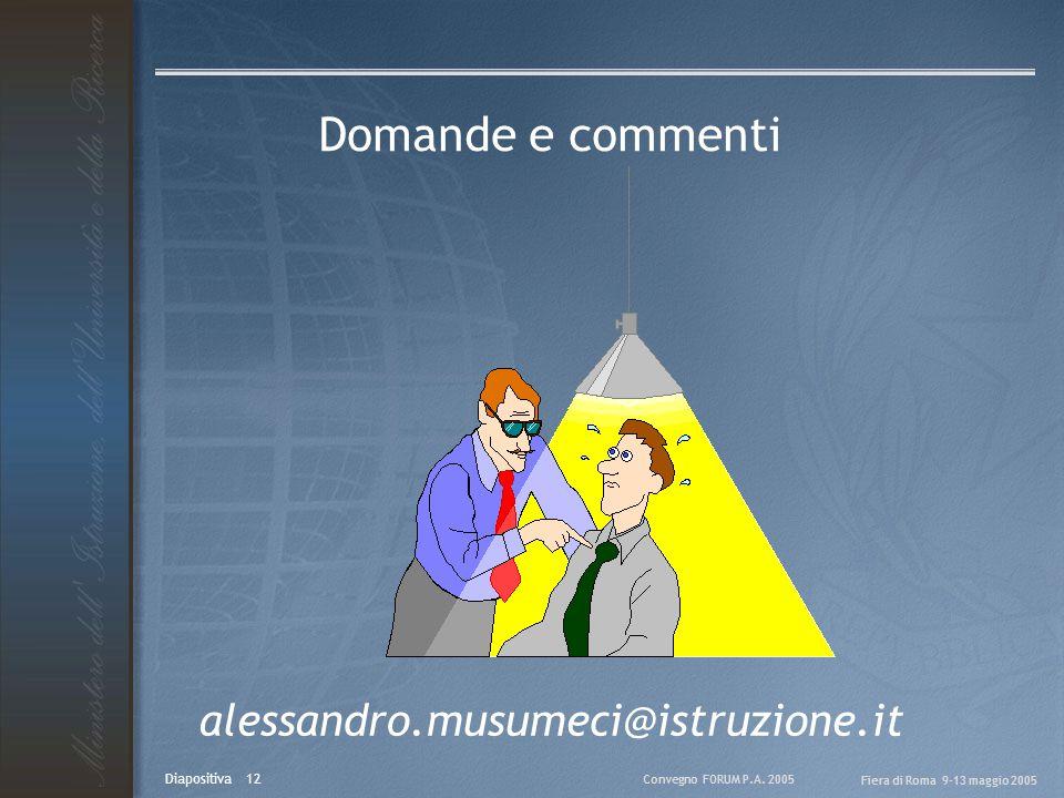 Convegno FORUM P.A. 2005 Fiera di Roma 9-13 maggio 2005 Diapositiva 12 Domande e commenti alessandro.musumeci@istruzione.it