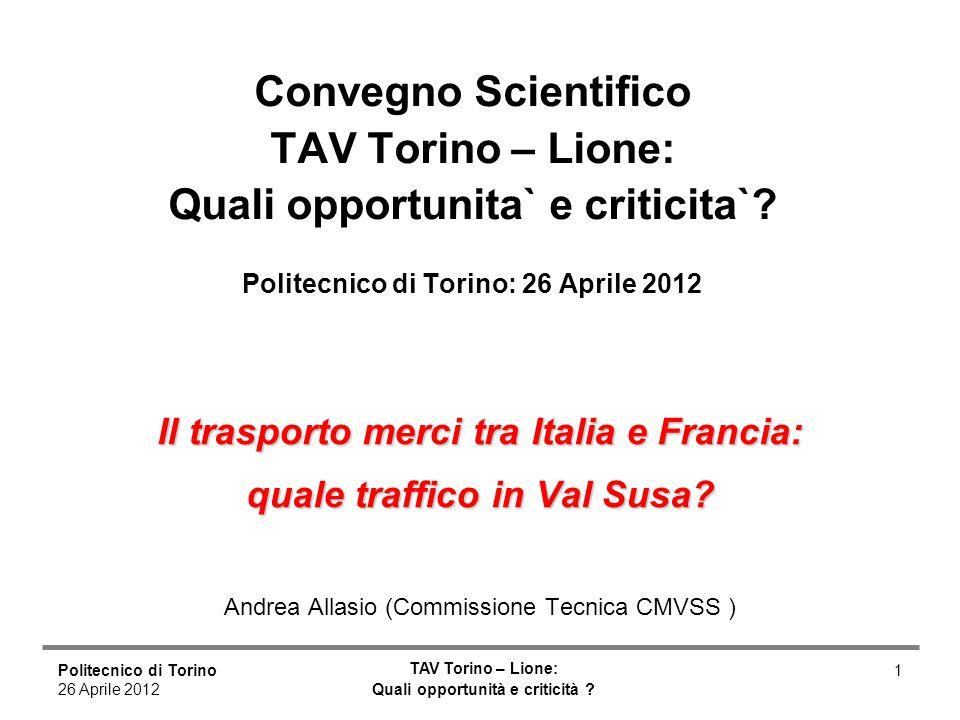 Politecnico di Torino 26 Aprile 2012 TAV Torino – Lione: Quali opportunità e criticità ? 1 Il trasporto merci tra Italia e Francia: quale traffico in