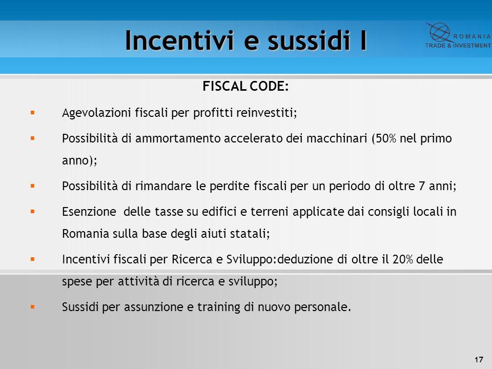 17 Incentivi e sussidi I FISCAL CODE:  Agevolazioni fiscali per profitti reinvestiti;  Possibilità di ammortamento accelerato dei macchinari (50% ne