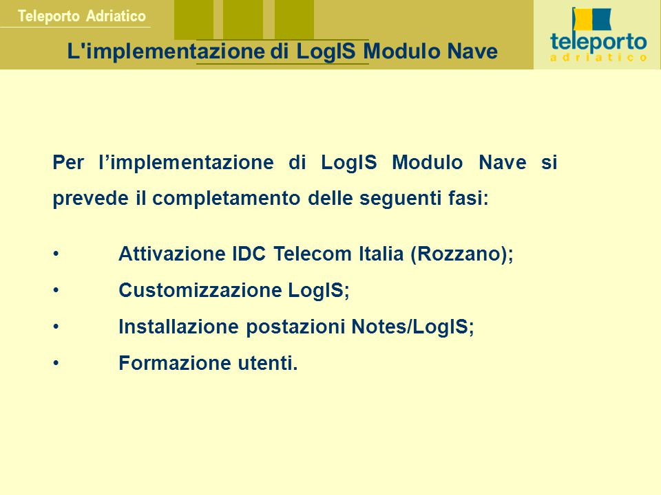 Teleporto Adriatico L implementazione di LogIS Modulo Nave Per l'implementazione di LogIS Modulo Nave si prevede il completamento delle seguenti fasi: Attivazione IDC Telecom Italia (Rozzano); Customizzazione LogIS; Installazione postazioni Notes/LogIS; Formazione utenti.