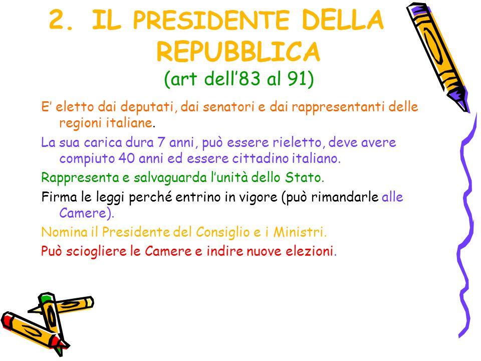 2.IL PRESIDENTE DELLA REPUBBLICA (art dell'83 al 91) E' eletto dai deputati, dai senatori e dai rappresentanti delle regioni italiane. La sua carica d