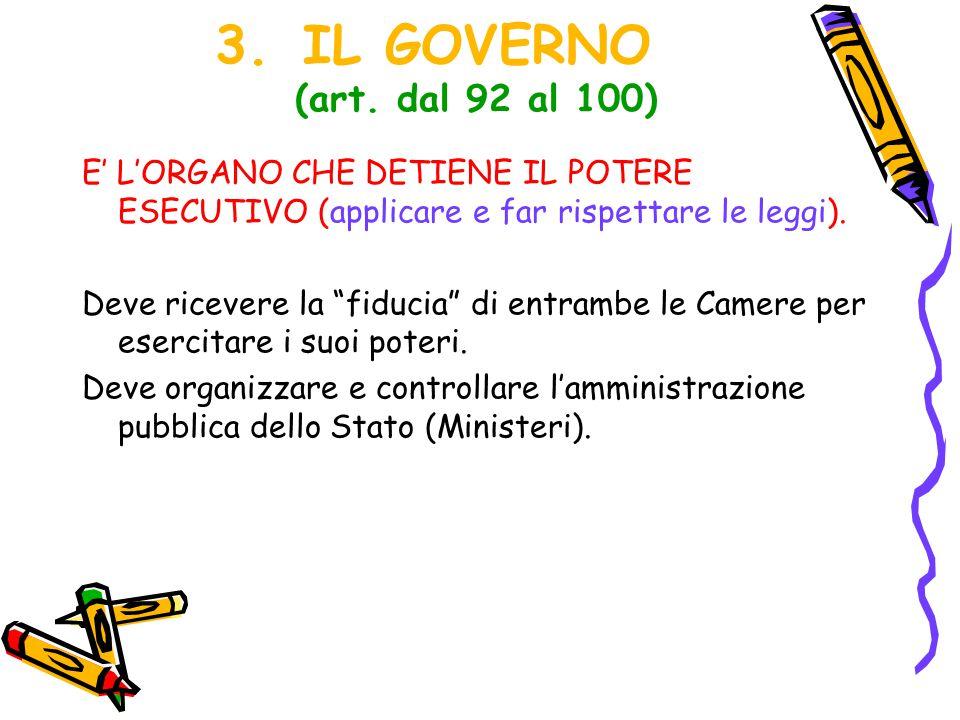"""3.IL GOVERNO (art. dal 92 al 100) E' L'ORGANO CHE DETIENE IL POTERE ESECUTIVO (applicare e far rispettare le leggi). Deve ricevere la """"fiducia"""" di ent"""