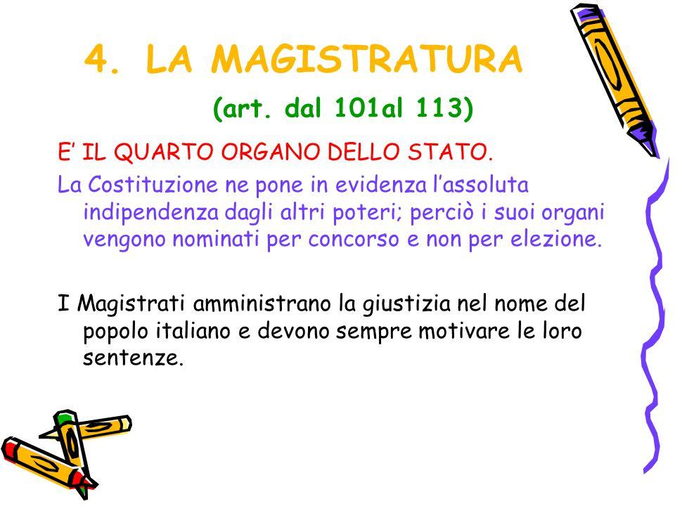 4.LA MAGISTRATURA (art. dal 101al 113) E' IL QUARTO ORGANO DELLO STATO. La Costituzione ne pone in evidenza l'assoluta indipendenza dagli altri poteri