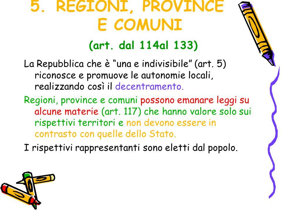 """5.REGIONI, PROVINCE E COMUNI (art. dal 114al 133) La Repubblica che è """"una e indivisibile"""" (art. 5) riconosce e promuove le autonomie locali, realizza"""