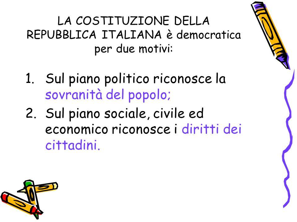 LA COSTITUZIONE DELLA REPUBBLICA ITALIANA è democratica per due motivi: 1.Sul piano politico riconosce la sovranità del popolo; 2.Sul piano sociale, c
