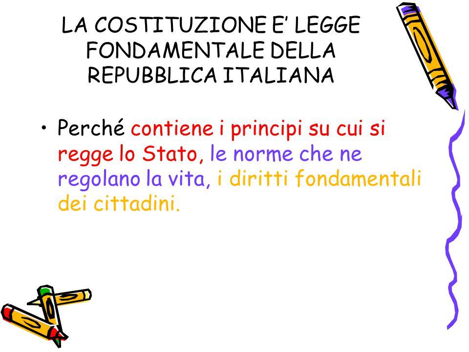LA COSTITUZIONE E' LEGGE FONDAMENTALE DELLA REPUBBLICA ITALIANA Perché contiene i principi su cui si regge lo Stato, le norme che ne regolano la vita,