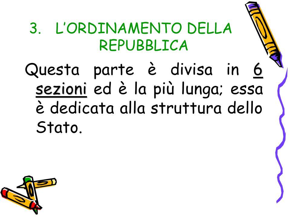 3.L'ORDINAMENTO DELLA REPUBBLICA 6 sezioni Questa parte è divisa in 6 sezioni ed è la più lunga; essa è dedicata alla struttura dello Stato.
