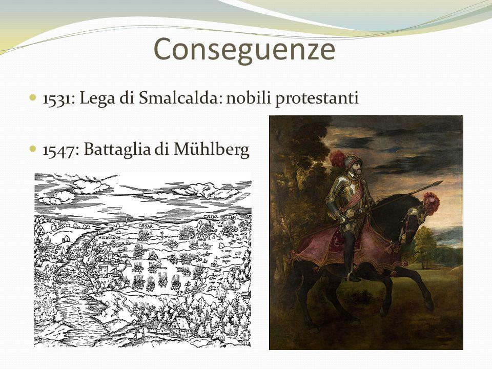 Conseguenze 1531: Lega di Smalcalda: nobili protestanti 1547: Battaglia di Mühlberg
