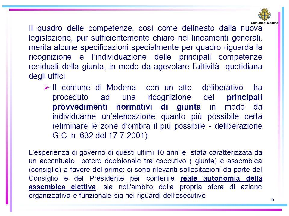 6 Il quadro delle competenze, così come delineato dalla nuova legislazione, pur sufficientemente chiaro nei lineamenti generali, merita alcune specificazioni specialmente per quadro riguarda la ricognizione e l'individuazione delle principali competenze residuali della giunta, in modo da agevolare l'attività quotidiana degli uffici  Il comune di Modena con un atto deliberativo ha proceduto ad una ricognizione dei principali provvedimenti normativi di giunta in modo da individuarne un'elencazione quanto più possibile certa (eliminare le zone d'ombra il più possibile - deliberazione G.C.