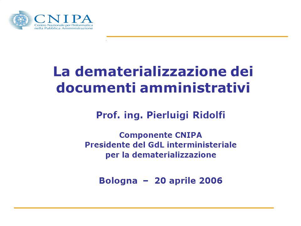 La dematerializzazione dei documenti amministrativi Prof. ing. Pierluigi Ridolfi Componente CNIPA Presidente del GdL interministeriale per la demateri