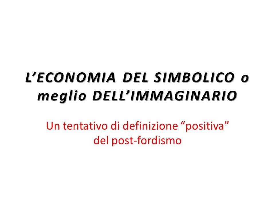 L'ECONOMIA DEL SIMBOLICO o meglio DELL'IMMAGINARIO Un tentativo di definizione positiva del post-fordismo
