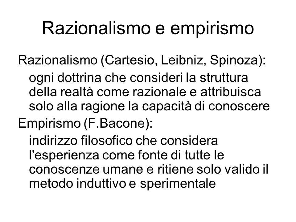 Razionalismo e empirismo Razionalismo (Cartesio, Leibniz, Spinoza): ogni dottrina che consideri la struttura della realtà come razionale e attribuisca