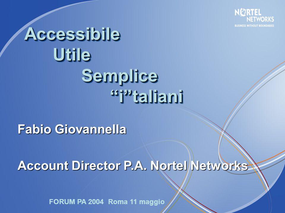 """Accessibile Utile Semplice """"i""""taliani Fabio Giovannella Account Director P.A. Nortel Networks FORUM PA 2004 Roma 11 maggio"""
