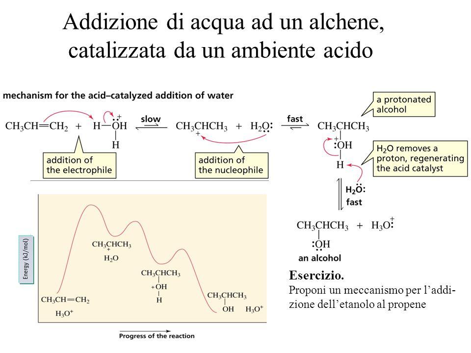 Addizione di acqua ad un alchene, catalizzata da un ambiente acido Esercizio. Proponi un meccanismo per l'addi- zione dell'etanolo al propene
