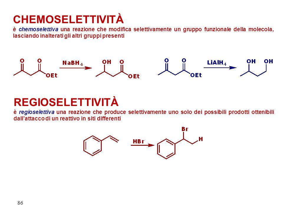 86 CHEMOSELETTIVITÀ è chemoselettiva una reazione che modifica selettivamente un gruppo funzionale della molecola, lasciando inalterati gli altri gruppi presenti REGIOSELETTIVITÀ è regioselettiva una reazione che produce selettivamente uno solo dei possibili prodotti ottenibili dall'attacco di un reattivo in siti differenti
